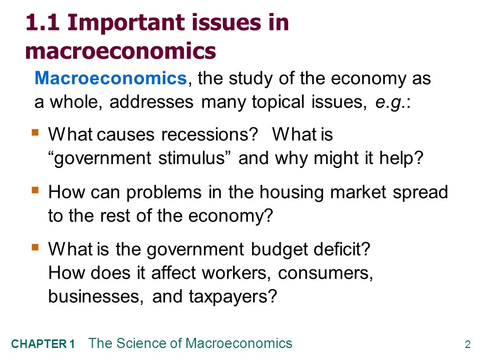 "2 CHAPTER 1 The Science of Macroeconomics 1.1 Important issues in macroeconomics  What causes recessions? What is ""government stimulus"" and why might"