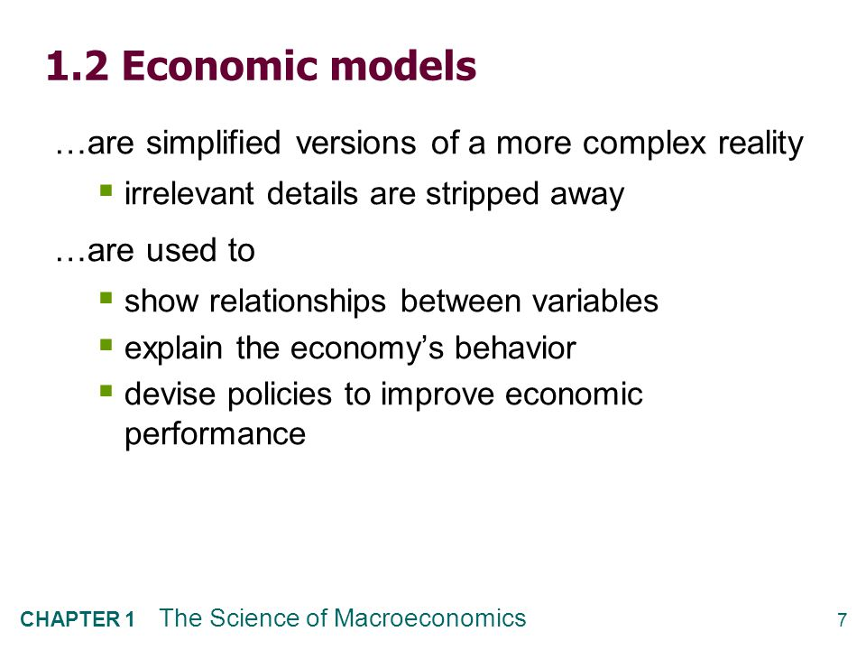 7 CHAPTER 1 The Science of Macroeconomics 1.2 Economic models …are simplified versions of a more complex reality  irrelevant details are stripped awa