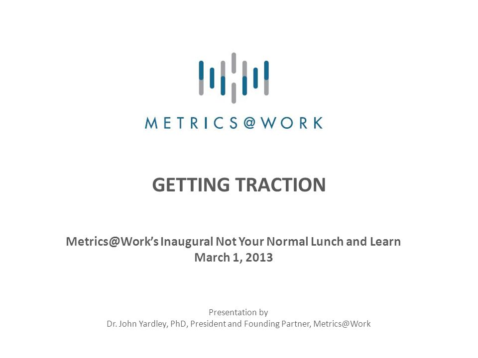 GETTING TRACTION Metrics@Work's Inaugural Not Your Normal Lunch and Learn March 1, 2013 Presentation by Dr.