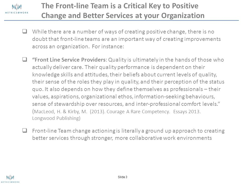 The Front-line Team is a Critical Key to Positive Change and Better Services at your Organization  While there are a number of ways of creating positive change, there is no doubt that front-line teams are an important way of creating improvements across an organization.