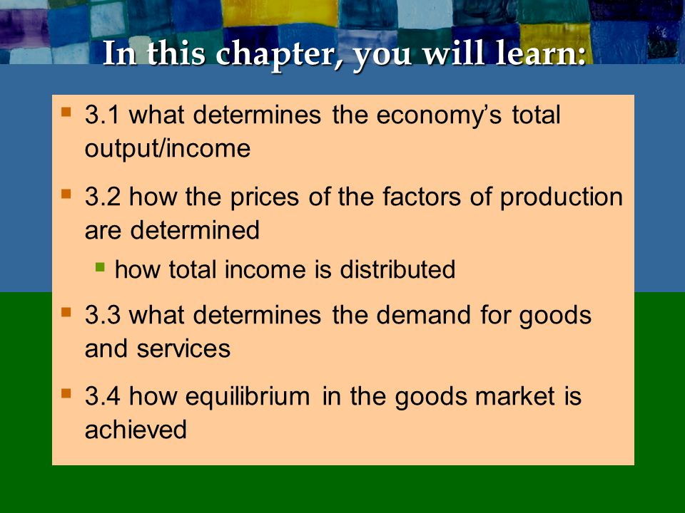 In this chapter, you will learn:  3.1 what determines the economy's total output/income  3.2 how the prices of the factors of production are determi
