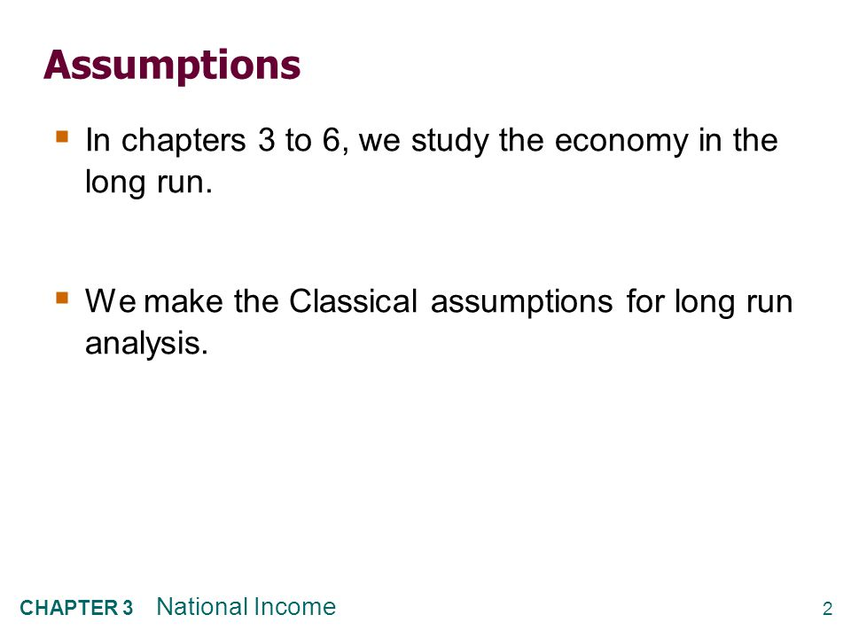 2 CHAPTER 3 National Income Assumptions  In chapters 3 to 6, we study the economy in the long run.  We make the Classical assumptions for long run a