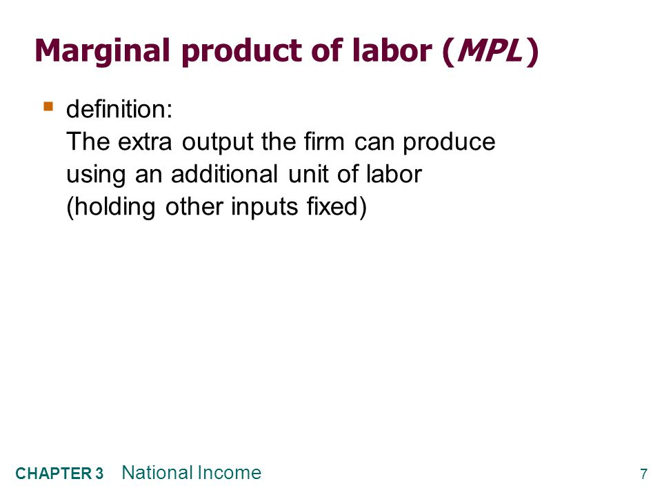 7 CHAPTER 3 National Income Marginal product of labor (MPL )  definition: The extra output the firm can produce using an additional unit of labor (ho