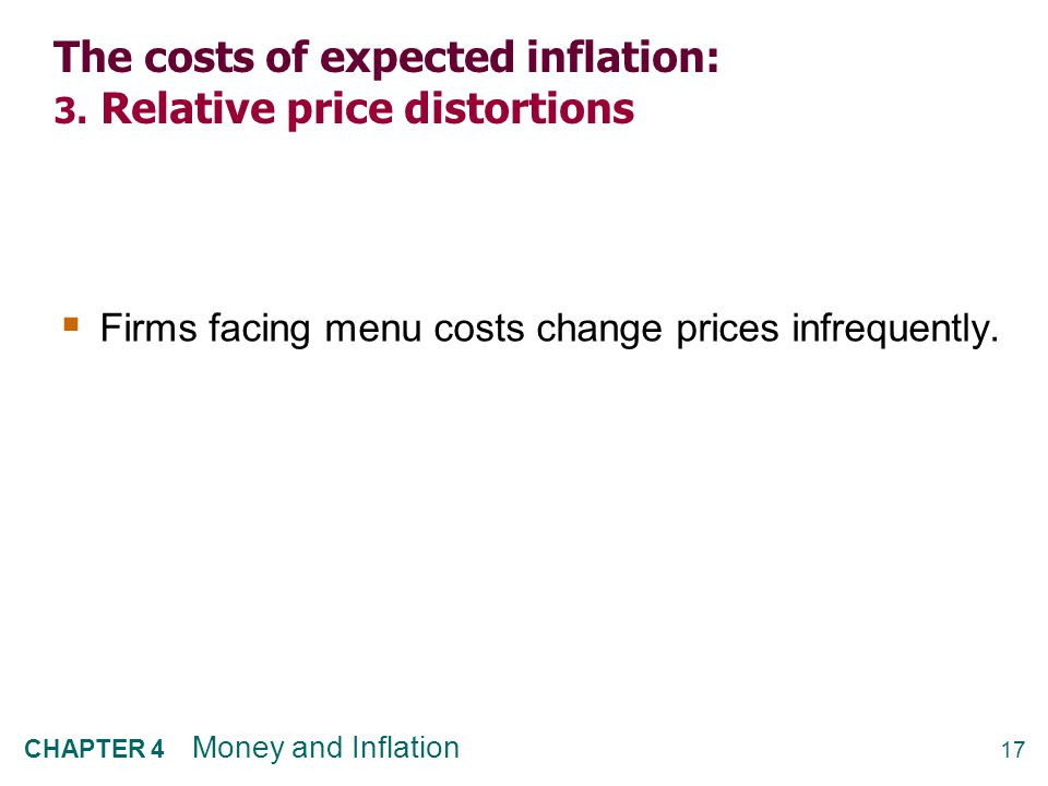 17 CHAPTER 4 Money and Inflation The costs of expected inflation: 3. Relative price distortions  Firms facing menu costs change prices infrequently.