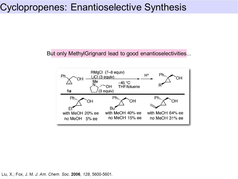 Cyclopropenes: Enantioselective Synthesis Liu, X.; Fox, J.
