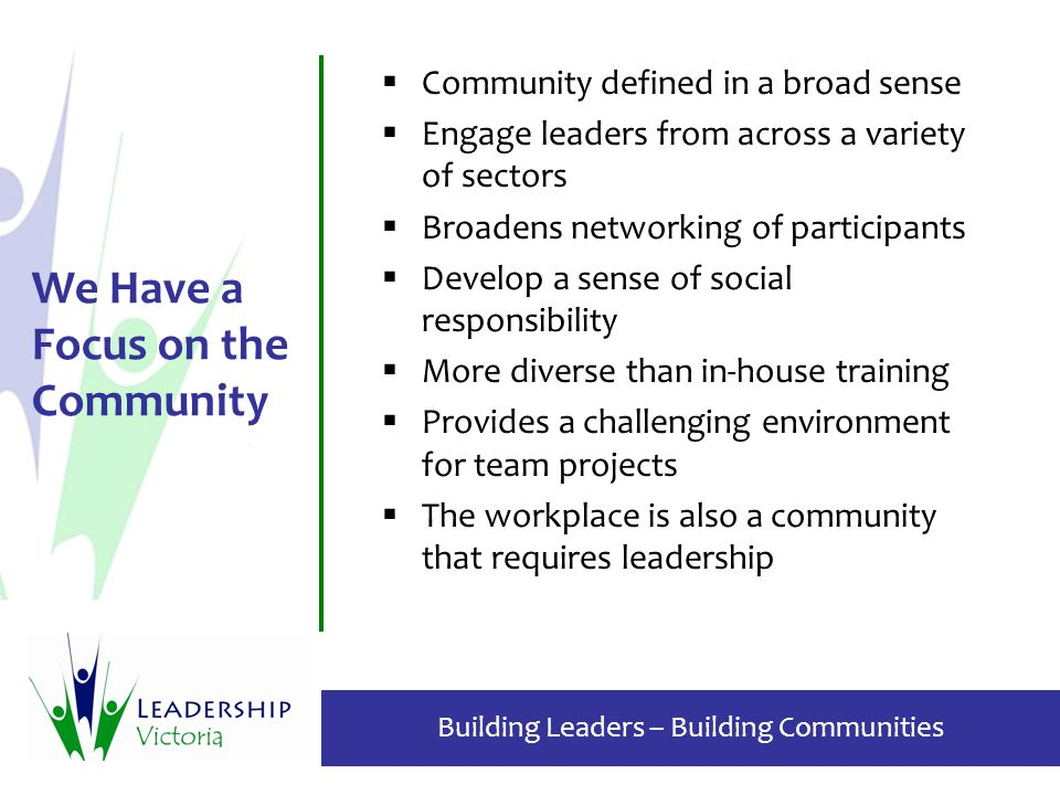 Building Leaders – Building Communities We Have a Focus on the Community  Community defined in a broad sense  Engage leaders from across a variety o