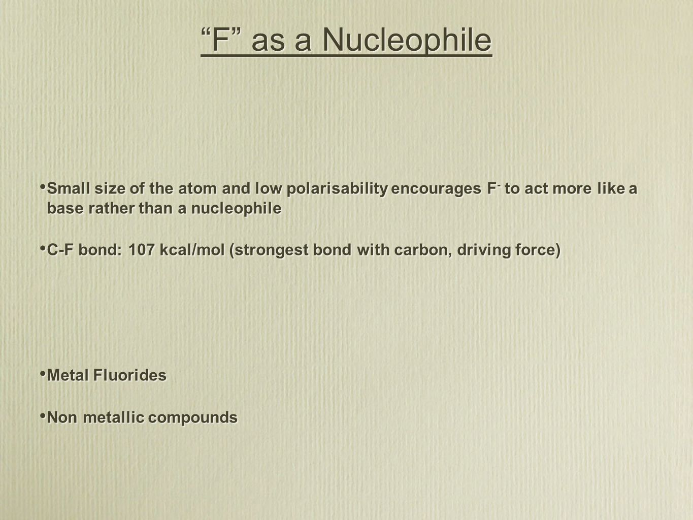 F as a Nucleophile Small size of the atom and low polarisability encourages F - to act more like a base rather than a nucleophile C-F bond: 107 kcal/mol (strongest bond with carbon, driving force) Metal Fluorides Non metallic compounds Small size of the atom and low polarisability encourages F - to act more like a base rather than a nucleophile C-F bond: 107 kcal/mol (strongest bond with carbon, driving force) Metal Fluorides Non metallic compounds