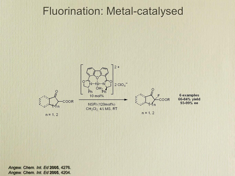 Fluorination: Metal-catalysed Angew. Chem. Int. Ed 2005, 4276. Angew. Chem. Int. Ed 2005, 4204.