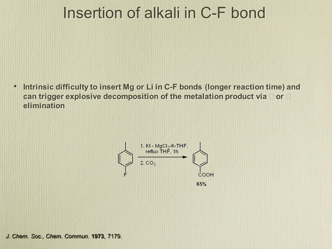 Insertion of alkali in C-F bond Intrinsic difficulty to insert Mg or Li in C-F bonds (longer reaction time) and can trigger explosive decomposition of the metalation product via  or  elimination J.