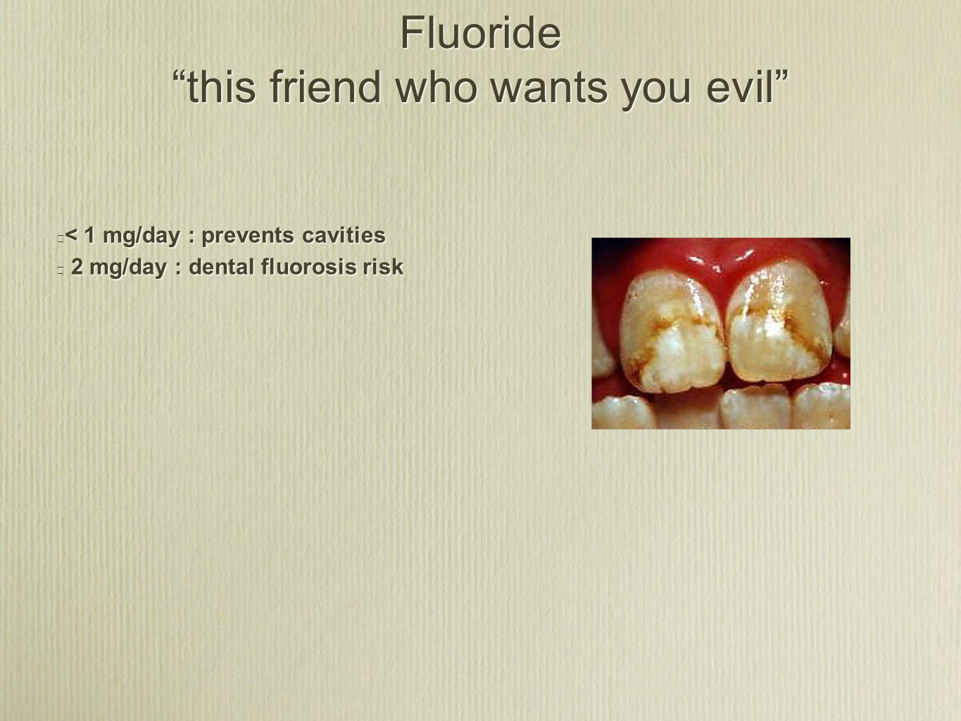 Fluoride this friend who wants you evil ★ < 1 mg/day : prevents cavities ★ 2 mg/day : dental fluorosis risk ★ < 1 mg/day : prevents cavities ★ 2 mg/day : dental fluorosis risk