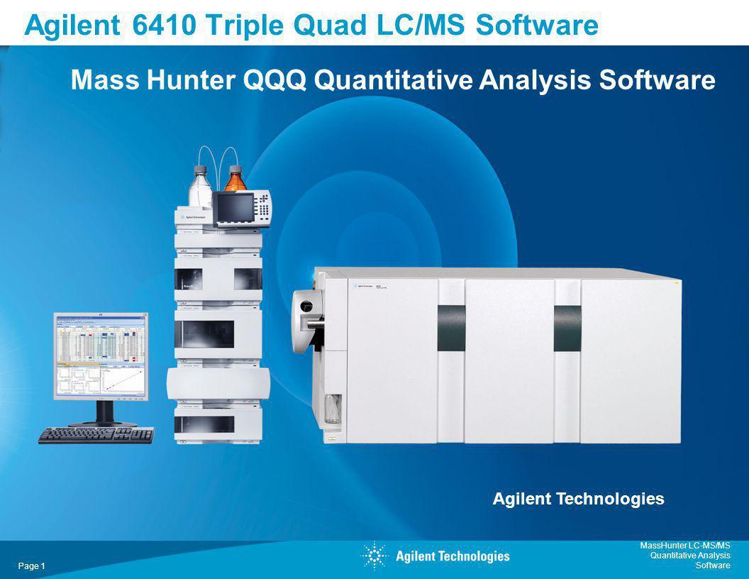 MassHunter LC-MS/MS Quantitative Analysis Software Page 1 Agilent 6410 Triple Quad LC/MS Software Mass Hunter QQQ Quantitative Analysis Software Agile