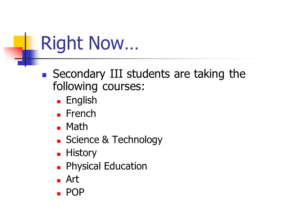 Right Now… Secondary III students are taking the following courses: English French Math Science & Technology History Physical Education Art POP