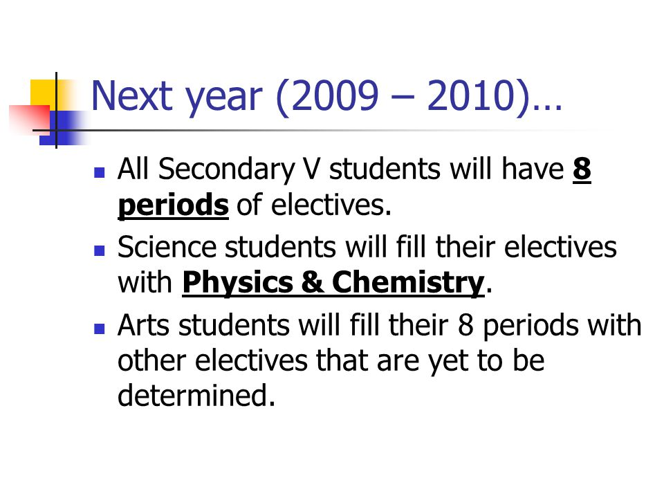 Next year (2009 – 2010)… All Secondary V students will have 8 periods of electives.