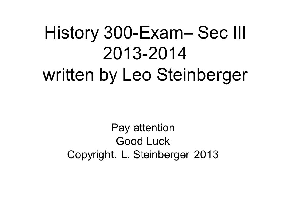 History 300-Exam– Sec III 2013-2014 written by Leo Steinberger Pay attention Good Luck Copyright.