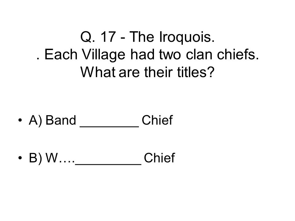 Q. 17 - The Iroquois.. Each Village had two clan chiefs.
