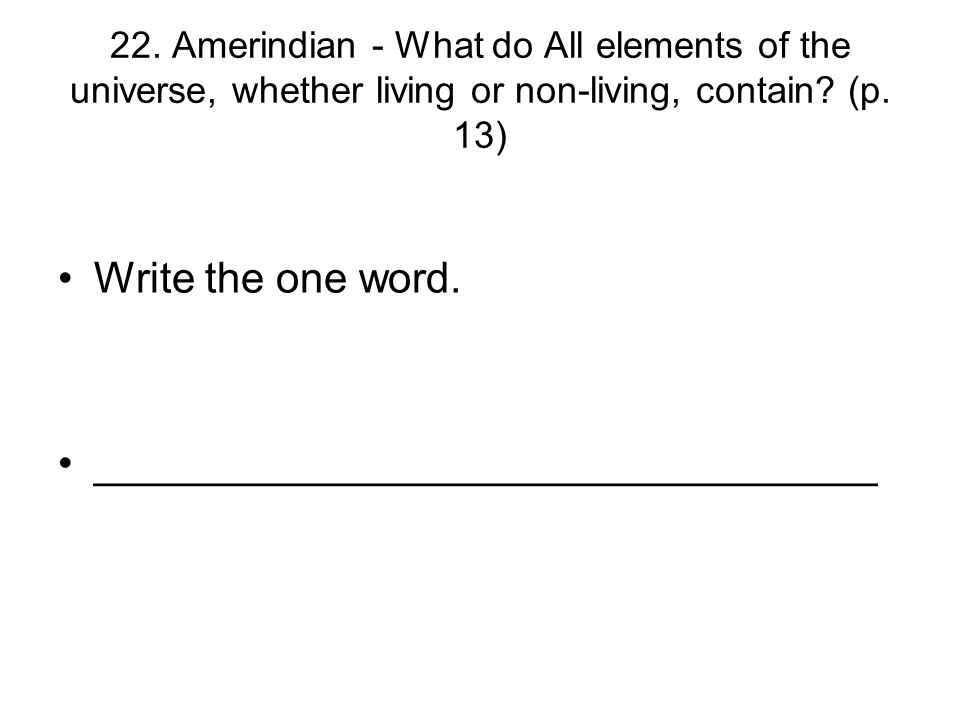 22. Amerindian - What do All elements of the universe, whether living or non-living, contain? (p. 13) Write the one word. ____________________________