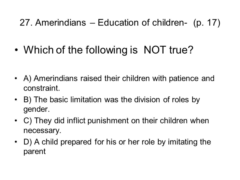 27. Amerindians – Education of children- (p. 17) Which of the following is NOT true.