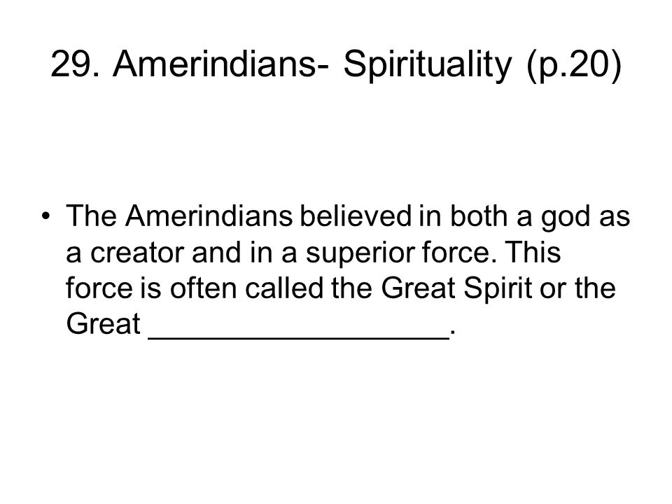 29. Amerindians- Spirituality (p.20) The Amerindians believed in both a god as a creator and in a superior force. This force is often called the Great