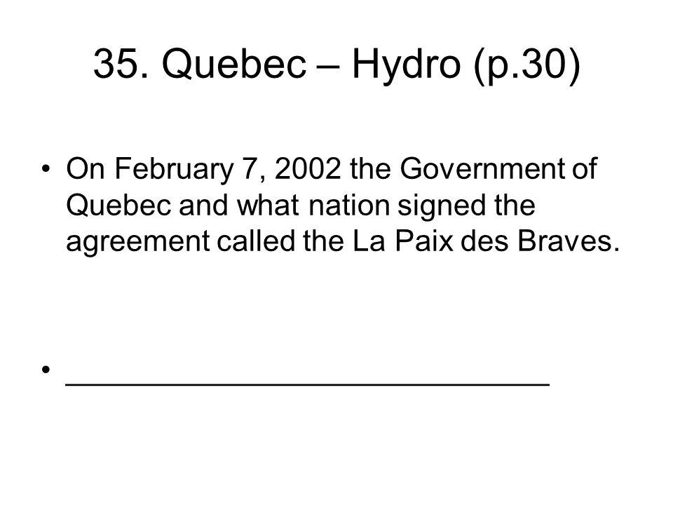 35. Quebec – Hydro (p.30) On February 7, 2002 the Government of Quebec and what nation signed the agreement called the La Paix des Braves. ___________