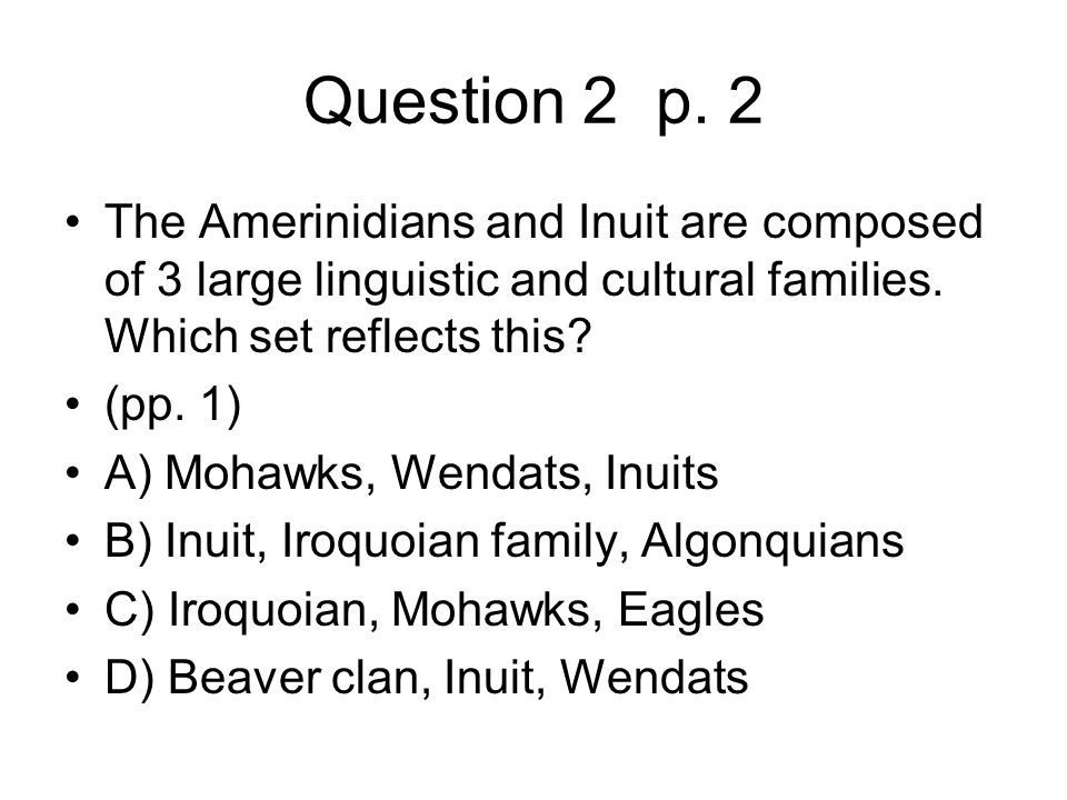 Question 2 p. 2 The Amerinidians and Inuit are composed of 3 large linguistic and cultural families. Which set reflects this? (pp. 1) A) Mohawks, Wend