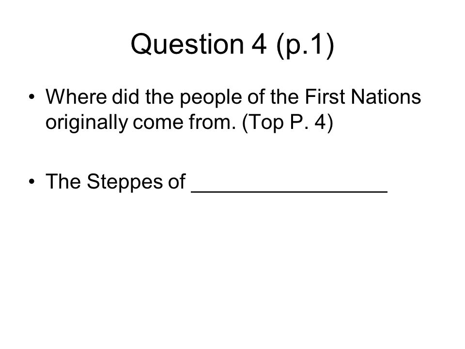 Question 4 (p.1) Where did the people of the First Nations originally come from. (Top P. 4) The Steppes of _________________