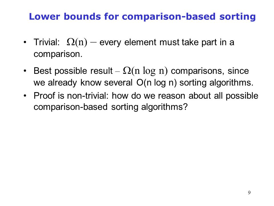 9 Lower bounds for comparison-based sorting Trivial:  (n) – every element must take part in a comparison.