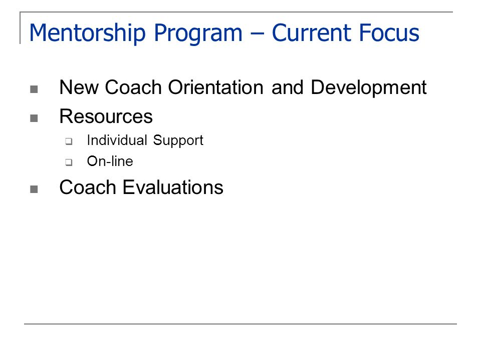 Mentorship Program – Current Focus New Coach Orientation and Development Resources  Individual Support  On-line Coach Evaluations