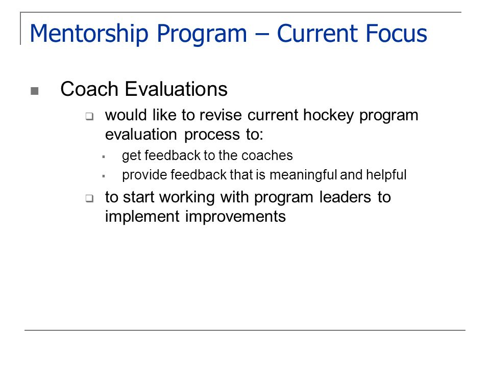 Mentorship Program – Current Focus Coach Evaluations  would like to revise current hockey program evaluation process to:  get feedback to the coaches  provide feedback that is meaningful and helpful  to start working with program leaders to implement improvements
