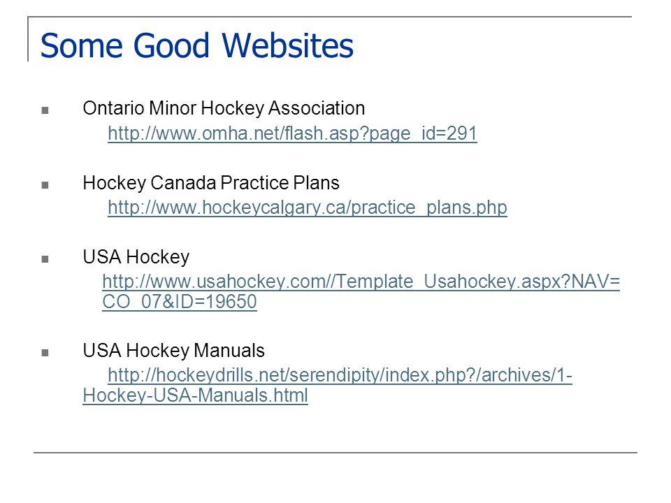 Some Good Websites Ontario Minor Hockey Association http://www.omha.net/flash.asp?page_id=291 Hockey Canada Practice Plans http://www.hockeycalgary.ca/practice_plans.php USA Hockey http://www.usahockey.com//Template_Usahockey.aspx?NAV= CO_07&ID=19650 USA Hockey Manuals http://hockeydrills.net/serendipity/index.php?/archives/1- Hockey-USA-Manuals.html