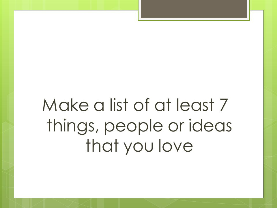 Make a list of at least 7 things, people or ideas that you love
