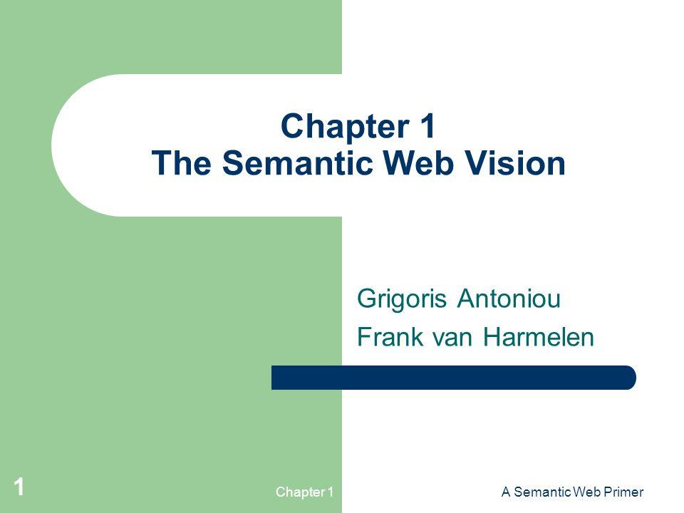 Chapter 1A Semantic Web Primer 1 Chapter 1 The Semantic Web Vision Grigoris Antoniou Frank van Harmelen