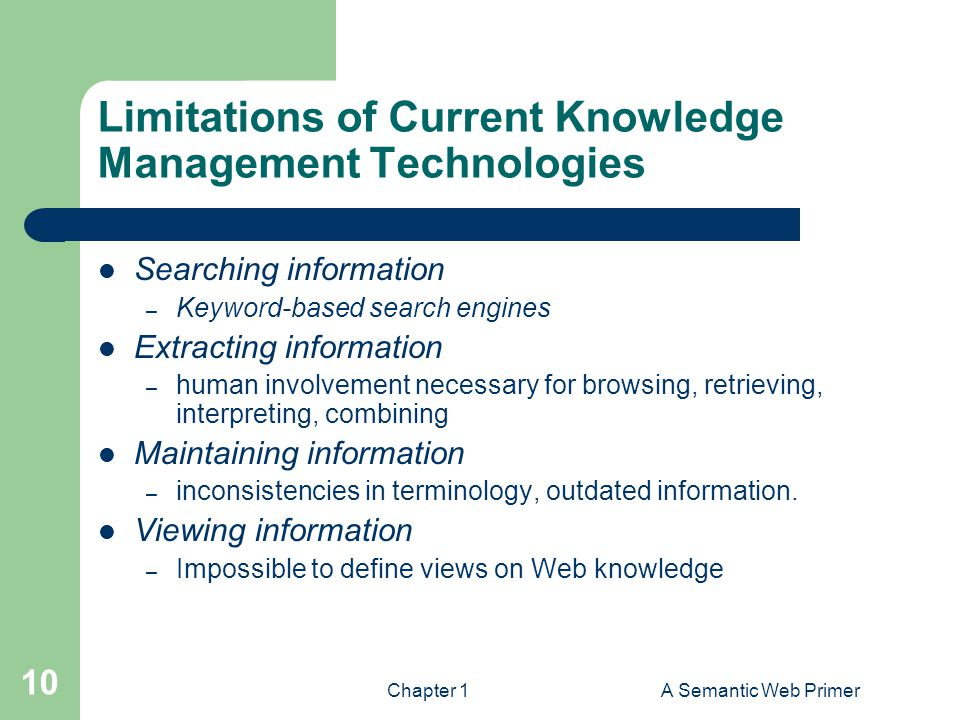 Chapter 1A Semantic Web Primer 10 Limitations of Current Knowledge Management Technologies Searching information – Keyword-based search engines Extrac