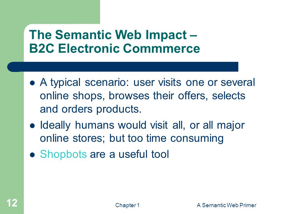 Chapter 1A Semantic Web Primer 12 The Semantic Web Impact – B2C Electronic Commmerce A typical scenario: user visits one or several online shops, browses their offers, selects and orders products.