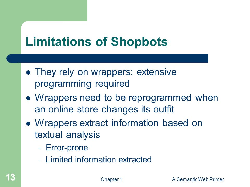Chapter 1A Semantic Web Primer 13 Limitations of Shopbots They rely on wrappers: extensive programming required Wrappers need to be reprogrammed when an online store changes its outfit Wrappers extract information based on textual analysis – Error-prone – Limited information extracted