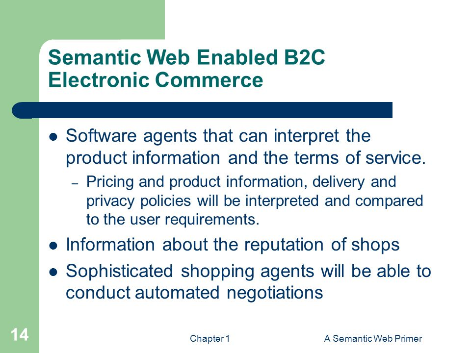 Chapter 1A Semantic Web Primer 14 Semantic Web Enabled B2C Electronic Commerce Software agents that can interpret the product information and the terms of service.