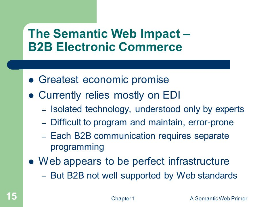 Chapter 1A Semantic Web Primer 15 The Semantic Web Impact – B2B Electronic Commerce Greatest economic promise Currently relies mostly on EDI – Isolated technology, understood only by experts – Difficult to program and maintain, error-prone – Each B2B communication requires separate programming Web appears to be perfect infrastructure – But B2B not well supported by Web standards
