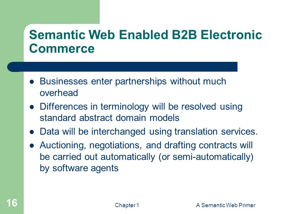 Chapter 1A Semantic Web Primer 16 Semantic Web Enabled B2B Electronic Commerce Businesses enter partnerships without much overhead Differences in terminology will be resolved using standard abstract domain models Data will be interchanged using translation services.