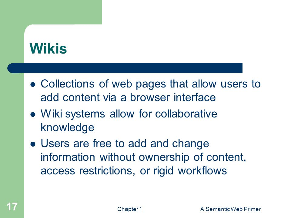 Wikis Collections of web pages that allow users to add content via a browser interface Wiki systems allow for collaborative knowledge Users are free t