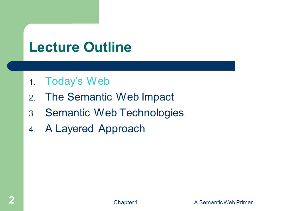 Chapter 1A Semantic Web Primer 2 Lecture Outline 1. Today's Web 2. The Semantic Web Impact 3. Semantic Web Technologies 4. A Layered Approach