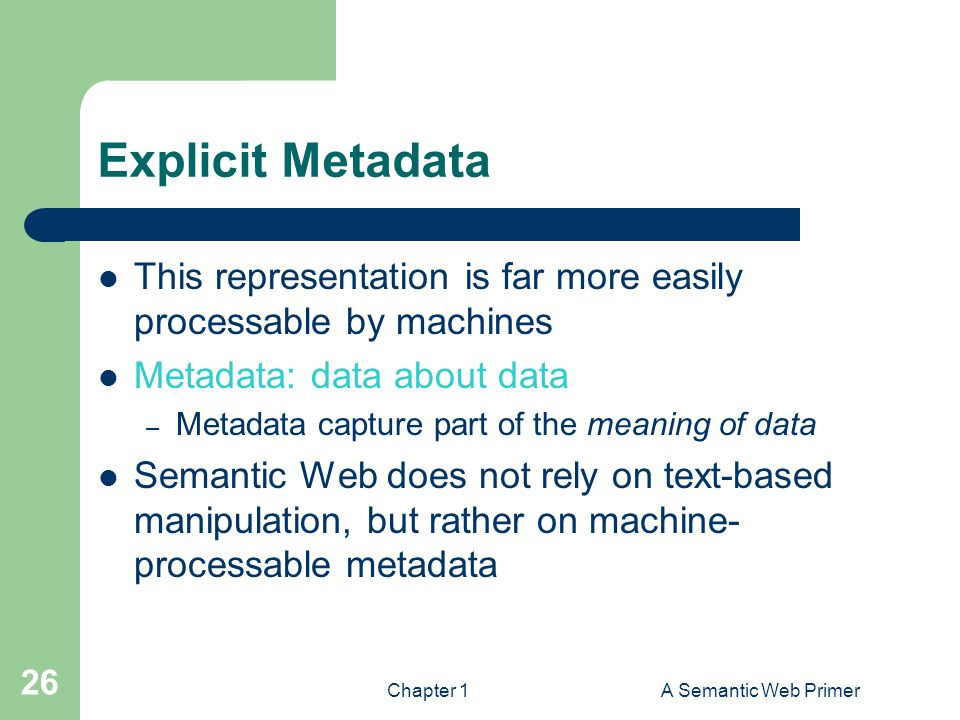 Chapter 1A Semantic Web Primer 26 Explicit Metadata This representation is far more easily processable by machines Metadata: data about data – Metadat