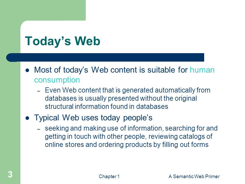 Chapter 1A Semantic Web Primer 3 Today's Web Most of today's Web content is suitable for human consumption – Even Web content that is generated automatically from databases is usually presented without the original structural information found in databases Typical Web uses today people's – seeking and making use of information, searching for and getting in touch with other people, reviewing catalogs of online stores and ordering products by filling out forms