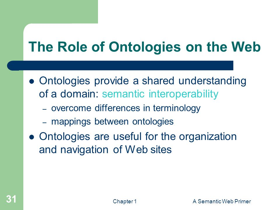 Chapter 1A Semantic Web Primer 31 The Role of Ontologies on the Web Ontologies provide a shared understanding of a domain: semantic interoperability – overcome differences in terminology – mappings between ontologies Ontologies are useful for the organization and navigation of Web sites