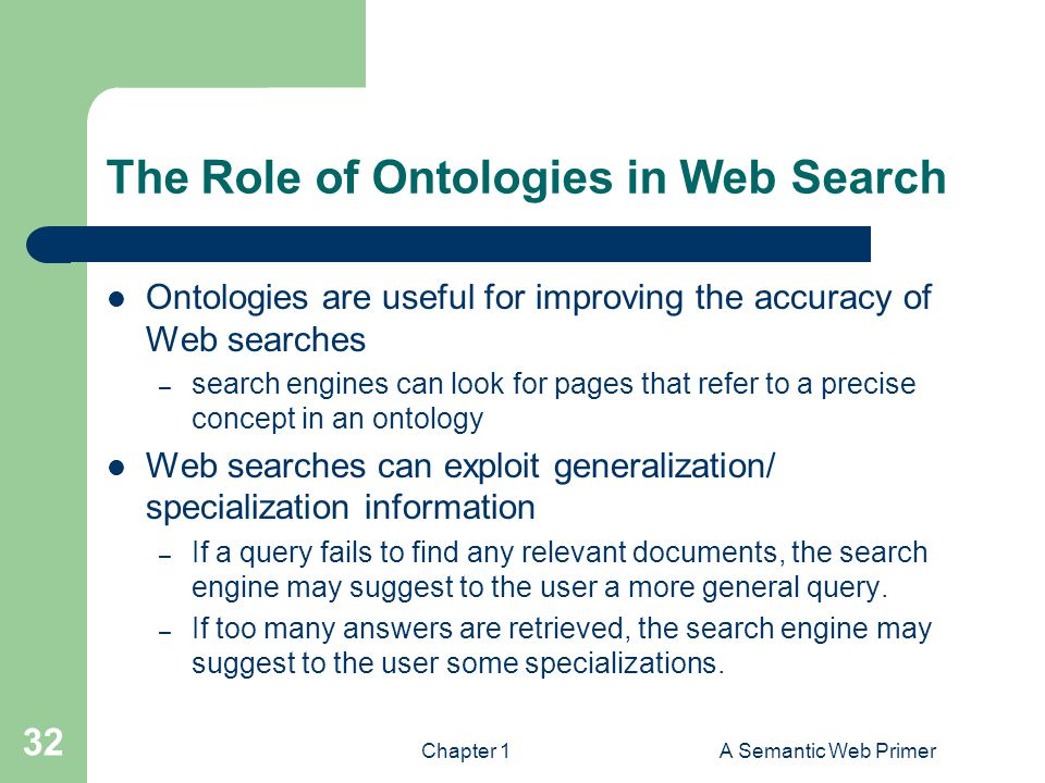 Chapter 1A Semantic Web Primer 32 The Role of Ontologies in Web Search Ontologies are useful for improving the accuracy of Web searches – search engin