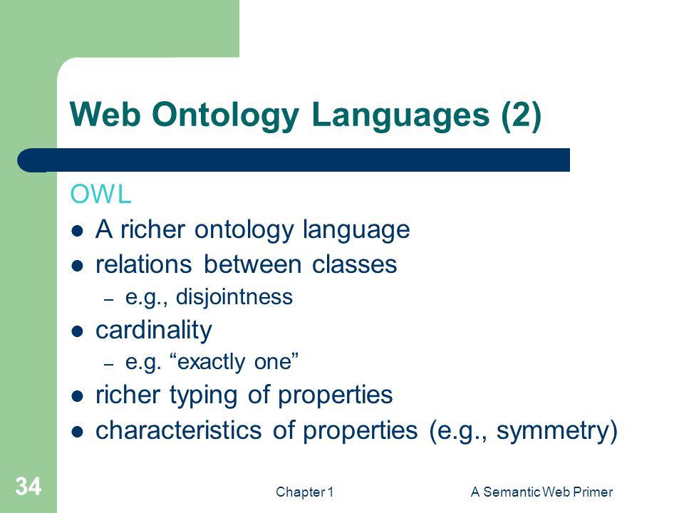 Chapter 1A Semantic Web Primer 34 Web Ontology Languages (2) OWL A richer ontology language relations between classes – e.g., disjointness cardinality – e.g.