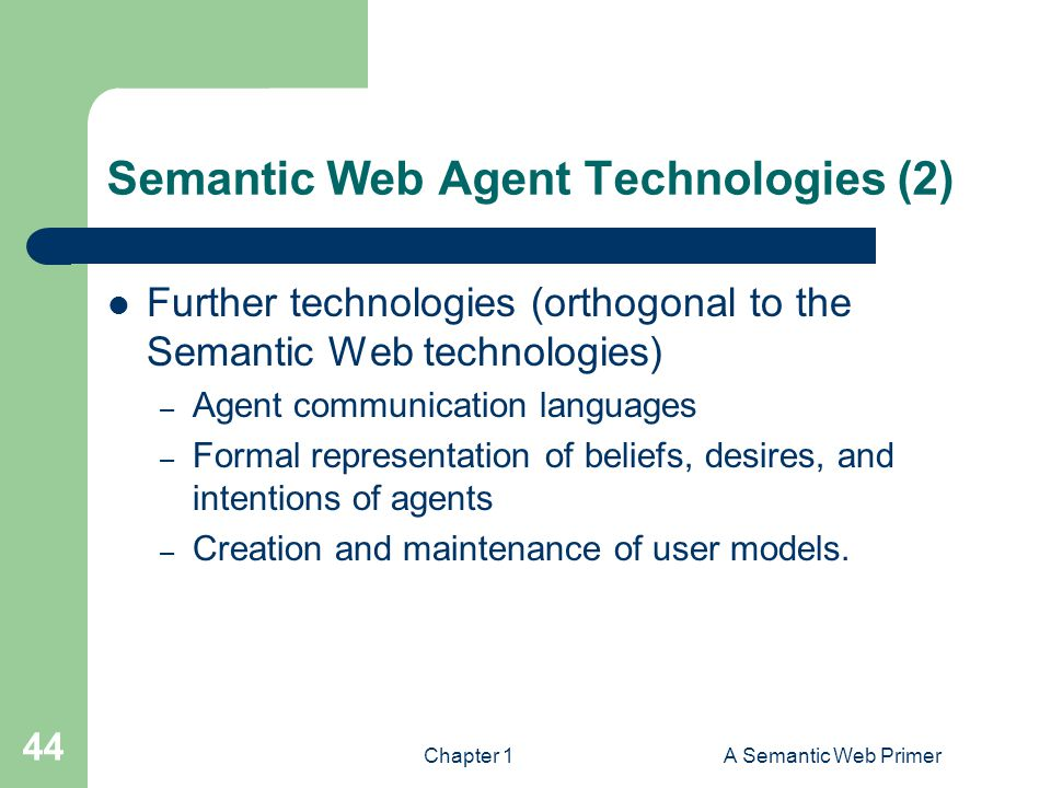 Chapter 1A Semantic Web Primer 44 Semantic Web Agent Technologies (2) Further technologies (orthogonal to the Semantic Web technologies) – Agent communication languages – Formal representation of beliefs, desires, and intentions of agents – Creation and maintenance of user models.