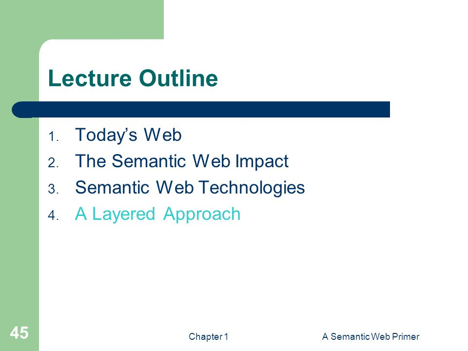Chapter 1A Semantic Web Primer 45 Lecture Outline 1. Today's Web 2. The Semantic Web Impact 3. Semantic Web Technologies 4. A Layered Approach