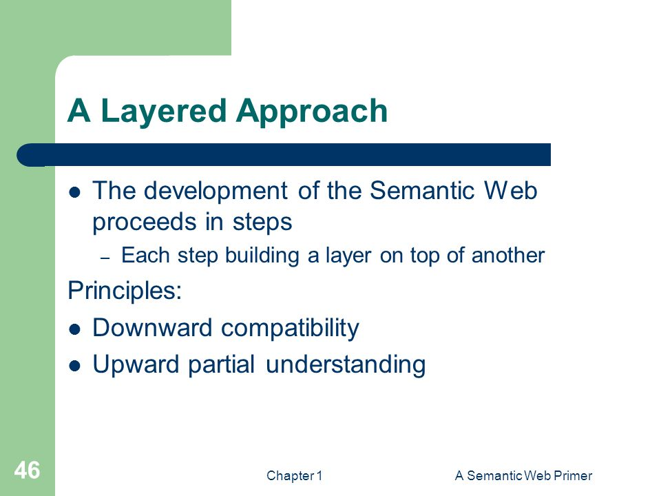 Chapter 1A Semantic Web Primer 46 A Layered Approach The development of the Semantic Web proceeds in steps – Each step building a layer on top of another Principles: Downward compatibility Upward partial understanding