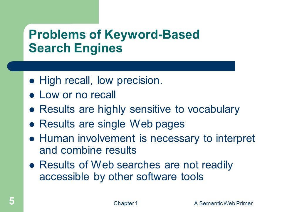 Chapter 1A Semantic Web Primer 5 Problems of Keyword-Based Search Engines High recall, low precision. Low or no recall Results are highly sensitive to
