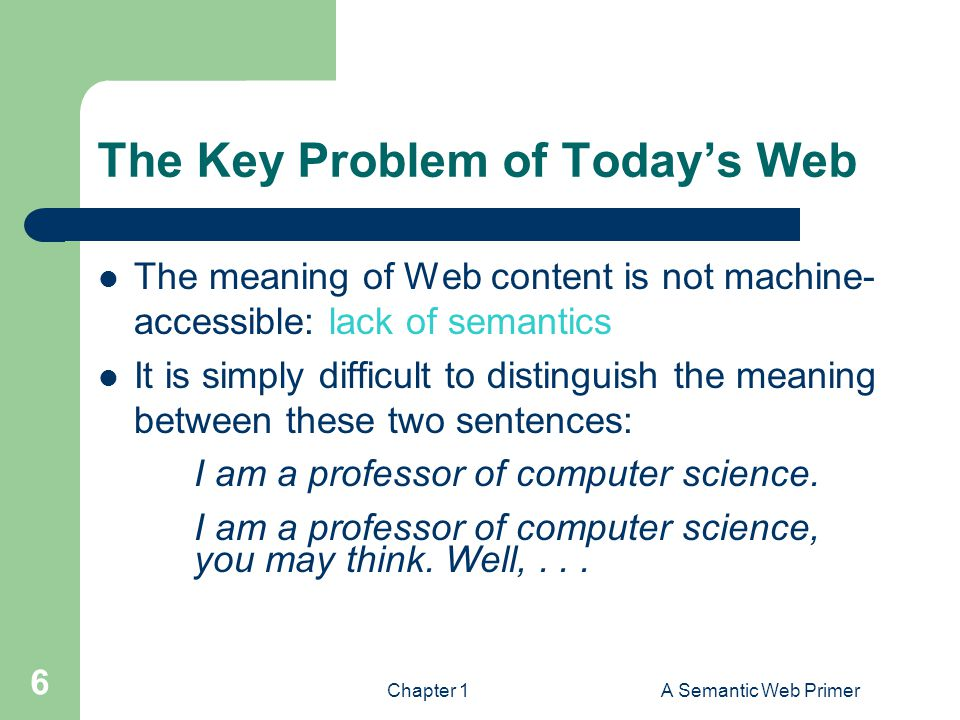Chapter 1A Semantic Web Primer 6 The Key Problem of Today's Web The meaning of Web content is not machine- accessible: lack of semantics It is simply difficult to distinguish the meaning between these two sentences: I am a professor of computer science.