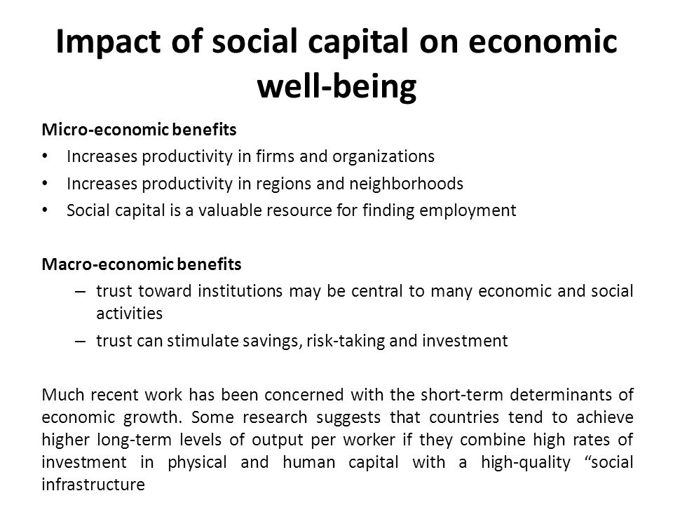 Impact of social capital on economic well-being Micro-economic benefits Increases productivity in firms and organizations Increases productivity in re